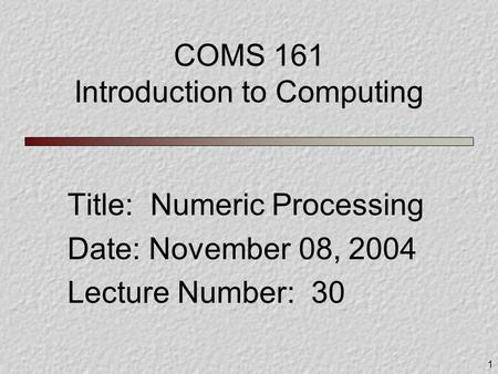 1 COMS 161 Introduction to Computing Title: Numeric Processing Date: November 08, 2004 Lecture Number: 30.