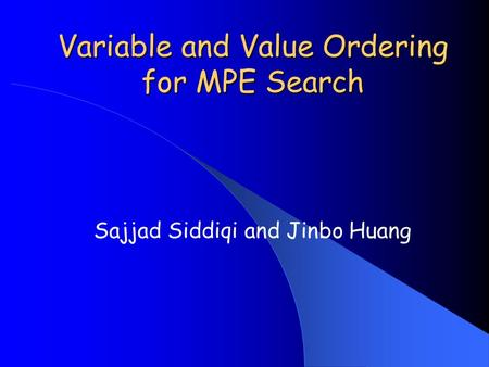 Variable and Value Ordering for MPE Search Sajjad Siddiqi and Jinbo Huang.
