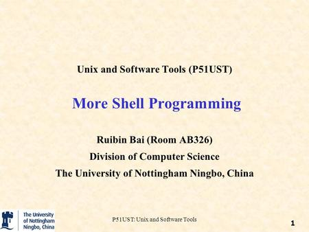 1 P51UST: Unix and Software Tools Unix and Software Tools (P51UST) More Shell Programming Ruibin Bai (Room AB326) Division of Computer Science The University.
