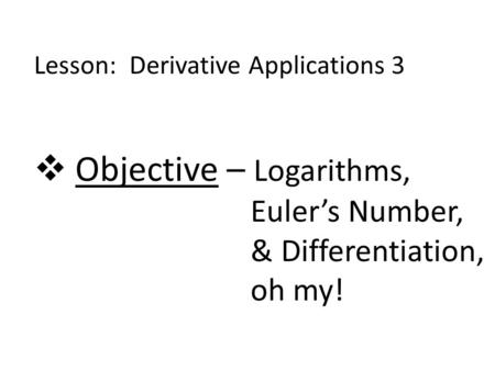 Lesson: Derivative Applications 3  Objective – Logarithms, Euler's Number, & Differentiation, oh my!