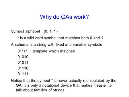 Why do GAs work? Symbol alphabet : {0, 1, * } * is a wild card symbol that matches both 0 and 1 A schema is a string with fixed and variable symbols 01*1*