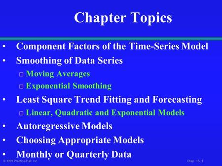 © 1999 Prentice-Hall, Inc. Chap. 15- 1 Chapter Topics Component Factors of the Time-Series Model Smoothing of Data Series  Moving Averages  Exponential.
