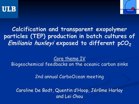 Calcification and transparent exopolymer particles (TEP) production in batch cultures of Emiliania huxleyi exposed to different pCO 2 Caroline De Bodt,