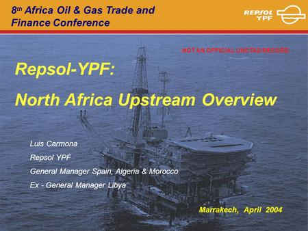 8 th Africa Oil & Gas Trade and Finance Conference Repsol-YPF: North Africa Upstream Overview Luis Carmona Repsol YPF General Manager Spain, Algeria &