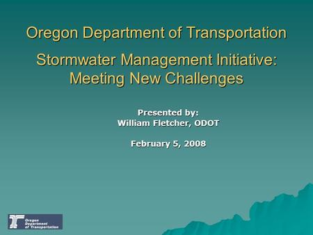 Oregon Department of Transportation Stormwater Management Initiative: Meeting New Challenges Presented by: William Fletcher, ODOT February 5, 2008.