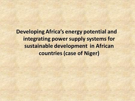 Developing Africa's energy potential and integrating power supply systems for sustainable development in African countries (case of Niger)