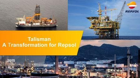 2015 Talisman A Transformation for Repsol. Financial strength High growth in Upstream Competitive shareholder compensation Maximize Downstream profitability.