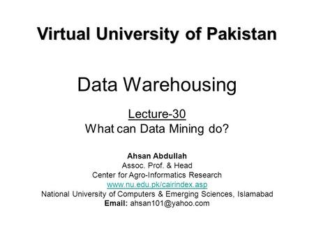 Data Warehousing Lecture-30 What can Data Mining do? Virtual University of Pakistan Ahsan Abdullah Assoc. Prof. & Head Center for Agro-Informatics Research.