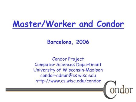 Condor Project Computer Sciences Department University of Wisconsin-Madison  Master/Worker and Condor.