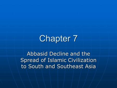 Chapter 7 Abbasid Decline and the Spread of Islamic Civilization to South and Southeast Asia.