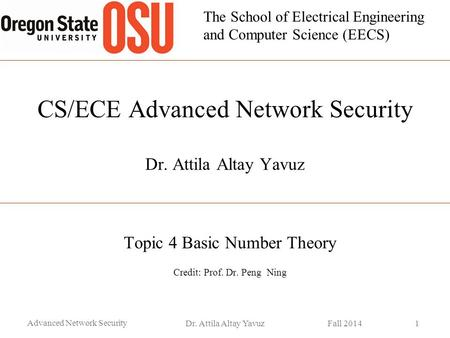 The School of Electrical Engineering and Computer Science (EECS) CS/ECE Advanced Network Security Dr. Attila Altay Yavuz Topic 4 Basic Number Theory Credit: