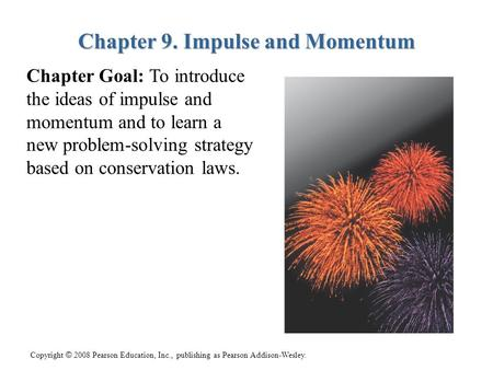 Copyright © 2008 Pearson Education, Inc., publishing as Pearson Addison-Wesley. Chapter 9. Impulse and Momentum Chapter Goal: To introduce the ideas of.