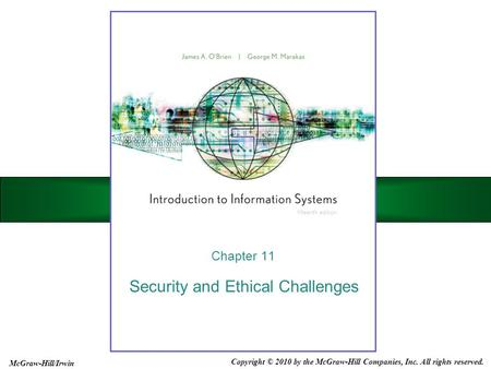 Security and Ethical Challenges Chapter 11 Copyright © 2010 by the McGraw-Hill Companies, Inc. All rights reserved. McGraw-Hill/Irwin.