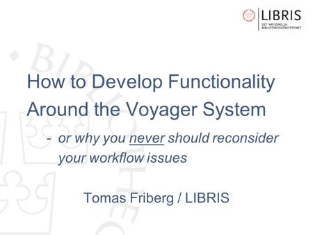 How to Develop Functionality Around the Voyager System - or why you never should reconsider your workflow issues Tomas Friberg / LIBRIS.