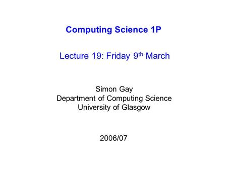 Computing Science 1P Lecture 19: Friday 9 th March Simon Gay Department of Computing Science University of Glasgow 2006/07.