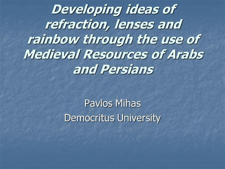 Developing ideas of refraction, lenses and rainbow through the use of Medieval Resources of Arabs and Persians Pavlos Mihas Democritus University.
