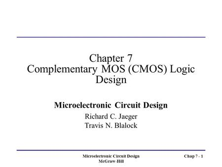 Microelectronic Circuit Design McGraw-Hill Chap 7 - 1 Chapter 7 Complementary MOS (CMOS) Logic Design Microelectronic Circuit Design Richard C. Jaeger.