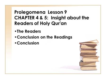 Prolegomena Lesson 9 CHAPTER 4 & 5: Insight about the Readers of Holy Qur'an The Readers Conclusion on the Readings Conclusion.