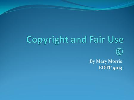 By Mary Morris EDTC 5103. Copyright Copyright is the right to be acknowledged for authorization before someone copies certain work to be used commercially.