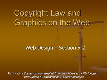 "Copyright Law and Graphics on the Web Web Design – Section 5-2 Part or all of this lesson was adapted from the University of Washington's ""Web Design &"