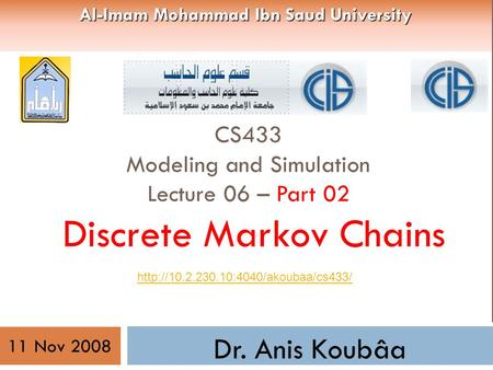 CS433 Modeling and Simulation Lecture 06 – Part 02 Discrete Markov Chains Dr. Anis Koubâa  11 Nov 2008 Al-Imam Mohammad.