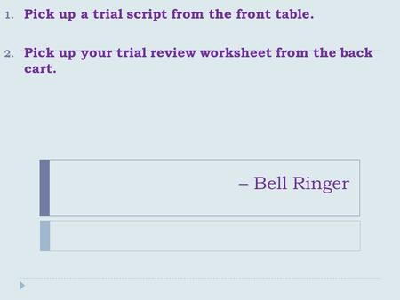 – Bell Ringer 1. Pick up a trial script from the front table. 2. Pick up your trial review worksheet from the back cart.