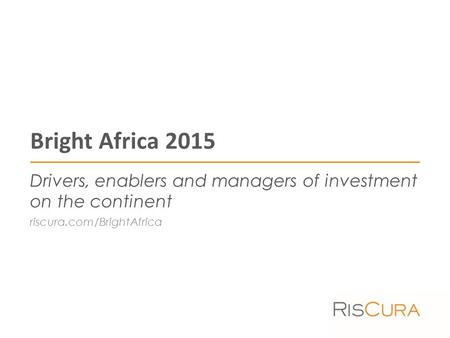 Bright Africa 2015 Drivers, enablers and managers of investment on the continent riscura.com/BrightAfrica.