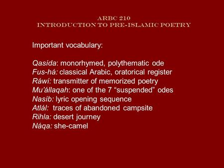 ARBC 210 Introduction to Pre-Islamic Poetry Important vocabulary: Qasída: monorhymed, polythematic ode Fus-há: classical Arabic, oratorical register.