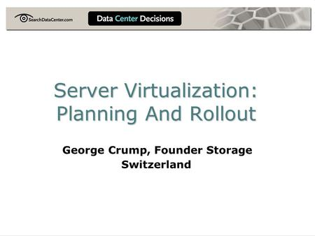 Server Virtualization: Planning And Rollout George Crump, Founder Storage Switzerland.