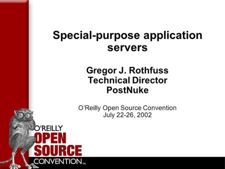 Special-purpose application servers Gregor J. Rothfuss Technical Director PostNuke O'Reilly Open Source Convention July 22-26, 2002.