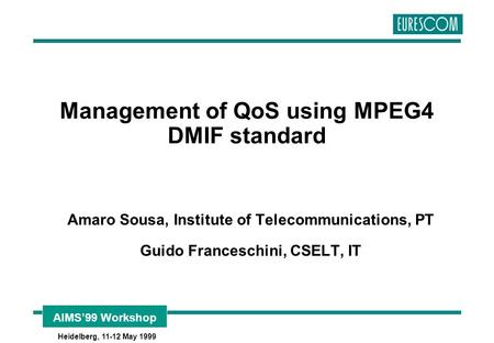 AIMS'99 Workshop Heidelberg, 11-12 May 1999 Management of QoS using MPEG4 DMIF standard Amaro Sousa, Institute of Telecommunications, PT Guido Franceschini,