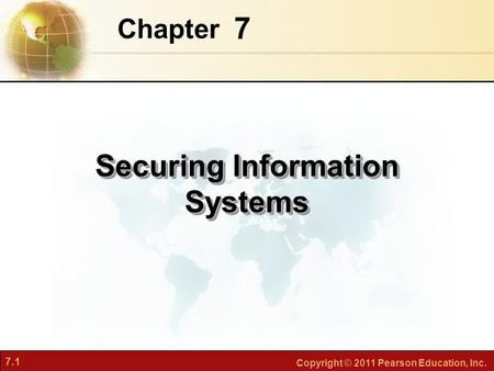 7.1 Copyright © 2011 Pearson Education, Inc. 7 Chapter Securing Information Systems.