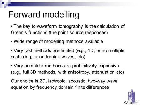 Forward modelling The key to waveform tomography is the calculation of Green's functions (the point source responses) Wide range of modelling methods available.