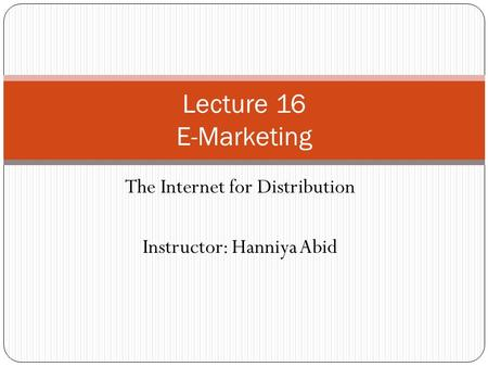 The Internet for Distribution Instructor: Hanniya Abid Lecture 16 E-Marketing.