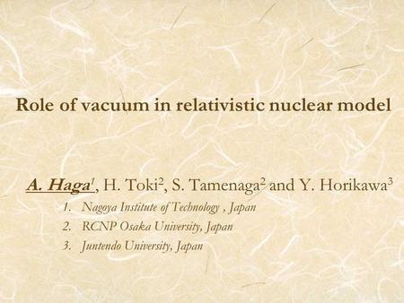 Role of vacuum in relativistic nuclear model A. Haga 1, H. Toki 2, S. Tamenaga 2 and Y. Horikawa 3 1. Nagoya Institute of Technology, Japan 2. RCNP Osaka.