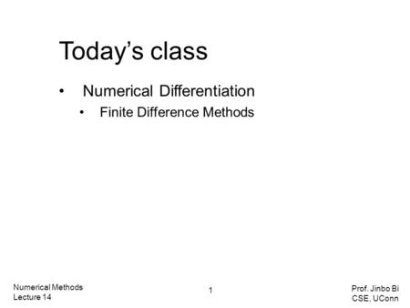 Today's class Numerical Differentiation Finite Difference Methods Numerical Methods Lecture 14 Prof. Jinbo Bi CSE, UConn 1.