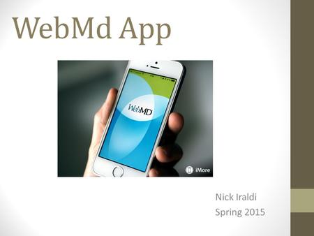 WebMd App Nick Iraldi Spring 2015. Goal/Purpose Students will use this application to gain knowledge about illnesses, identify ways of improving and maintaining.