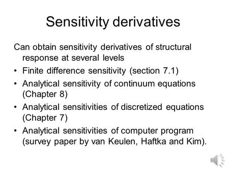 Sensitivity derivatives Can obtain sensitivity derivatives of structural response at several levels Finite difference sensitivity (section 7.1) Analytical.