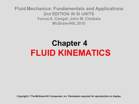 Chapter 4 FLUID KINEMATICS Copyright © The McGraw-Hill Companies, Inc. Permission required for reproduction or display. Fluid Mechanics: Fundamentals and.