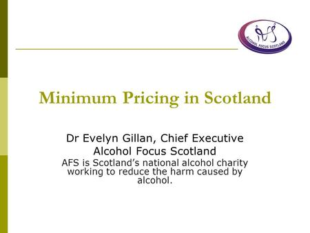 Minimum Pricing in Scotland Dr Evelyn Gillan, Chief Executive Alcohol Focus Scotland AFS is Scotland's national alcohol charity working to reduce the harm.
