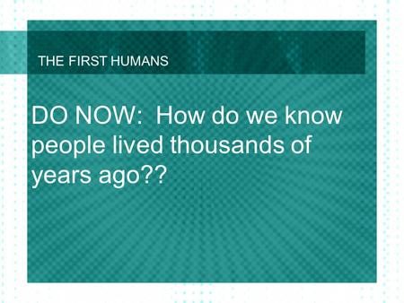THE FIRST HUMANS DO NOW: How do we know people lived thousands of years ago??
