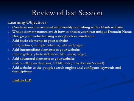 Review of last Session Learning Objectives 1. Create an on-line account with weebly.com along with a blank website 2. What a domain names are & how to.