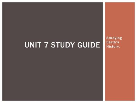 Studying Earth's History. UNIT 7 STUDY GUIDE.  Due to continental drift, tectonic plates move causes Earth's surface to change. Some effects of this.