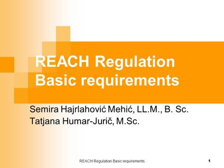 REACH Regulation Basic requirements 1 Semira Hajrlahović Mehić, LL.M., B. Sc. Tatjana Humar-Jurič, M.Sc.