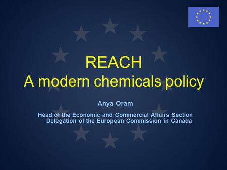 REACH A modern chemicals policy Anya Oram Head of the Economic and Commercial Affairs Section Delegation of the European Commission in Canada.