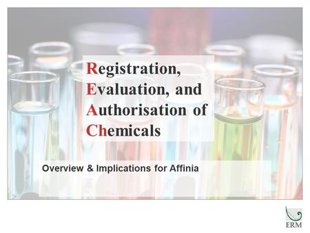 Overview & Implications for Affinia Registration, Evaluation, and Authorisation of Chemicals.