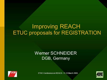 ETUC Conference on REACH - 11-12 March 2005 Improving REACH ETUC proposals for REGISTRATION Werner SCHNEIDER DGB, Germany.