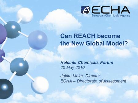 Can REACH become the New Global Model? Helsinki Chemicals Forum 20 May 2010 Jukka Malm, Director ECHA – Directorate of Assessment.