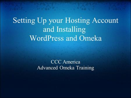 Setting Up your Hosting Account and Installing WordPress and Omeka CCC America Advanced Omeka Training.