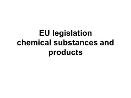 EU legislation chemical substances and products. The action undertaken by the European Community in the field of chemical products is part of an ongoing.